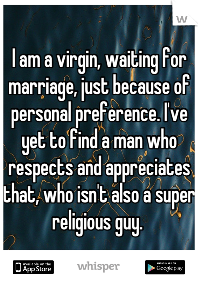 I am a virgin, waiting for marriage, just because of personal preference. I've yet to find a man who respects and appreciates that, who isn't also a super religious guy.