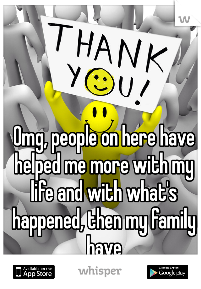 Omg, people on here have helped me more with my life and with what's happened, then my family have