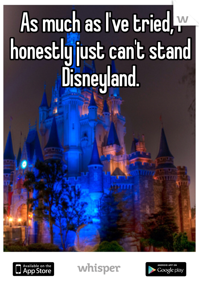 As much as I've tried, I honestly just can't stand Disneyland.
