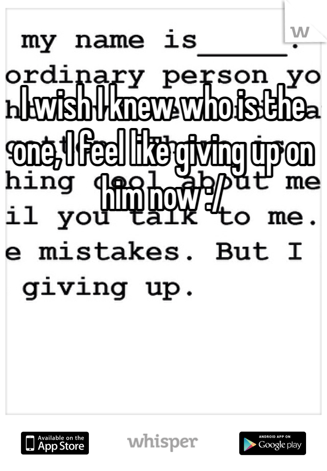 I wish I knew who is the one, I feel like giving up on him now :/
