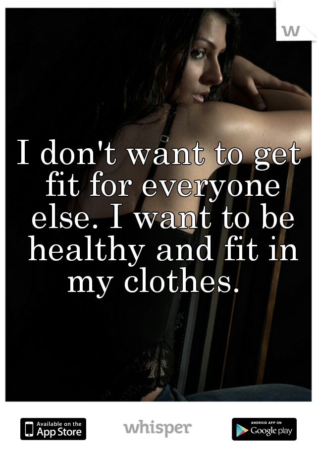 I don't want to get fit for everyone else. I want to be healthy and fit in my clothes.