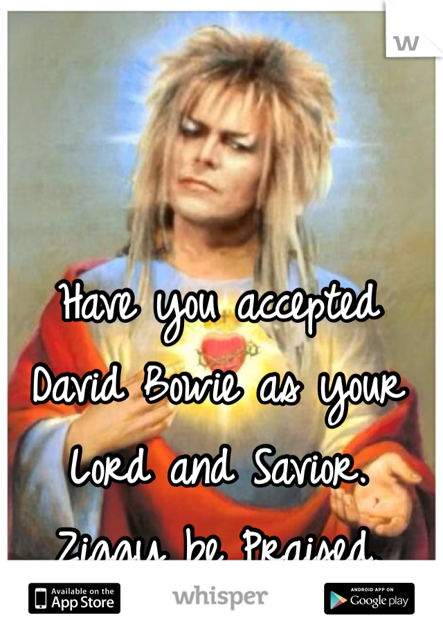 Have you accepted David Bowie as your Lord and Savior. Ziggy be Praised.