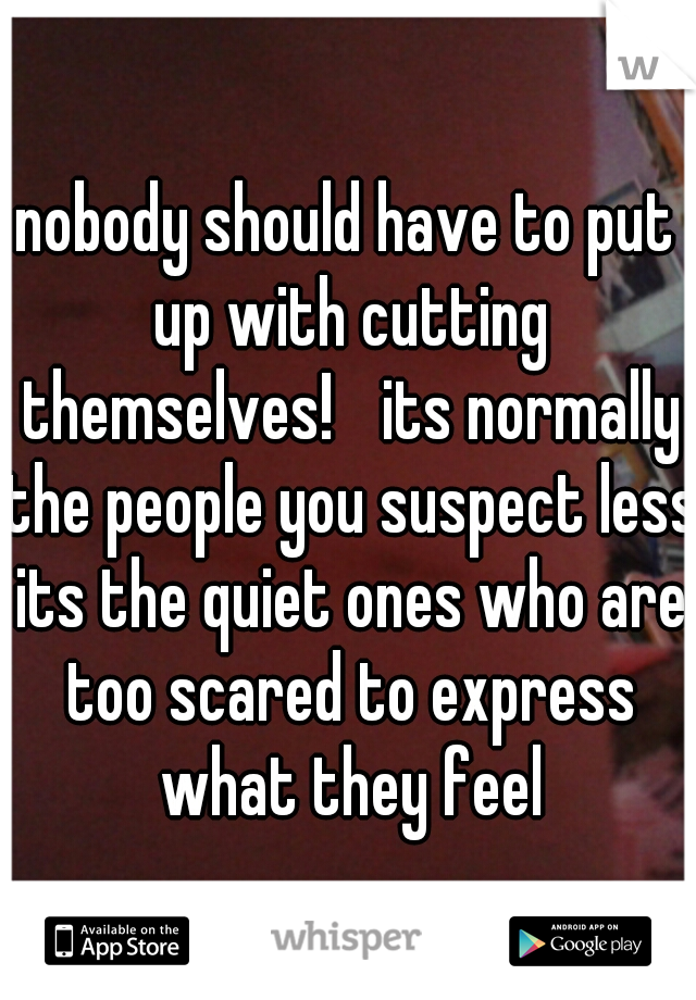 nobody should have to put up with cutting themselves!  its normally the people you suspect less its the quiet ones who are too scared to express what they feel