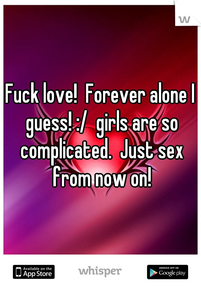 Fuck love! Forever alone I guess! :/ girls are so complicated. Just sex  from now on!