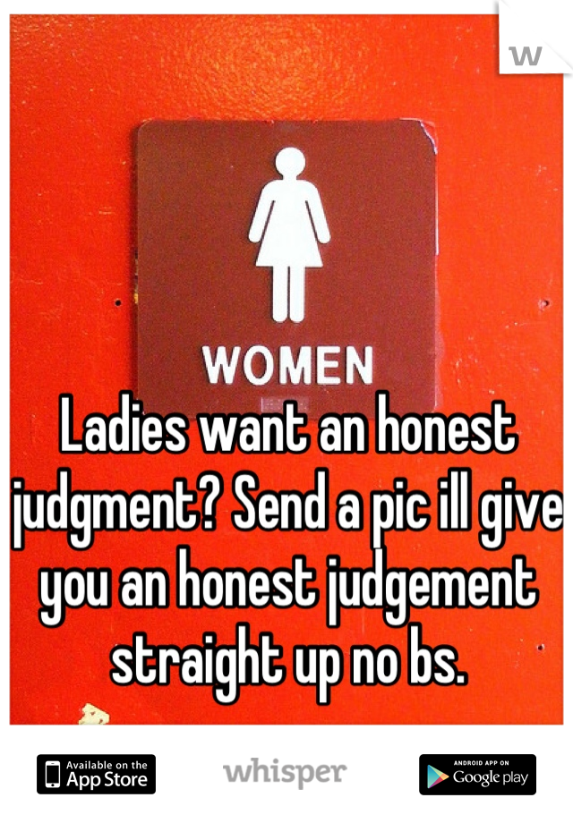 Ladies want an honest judgment? Send a pic ill give you an honest judgement straight up no bs.