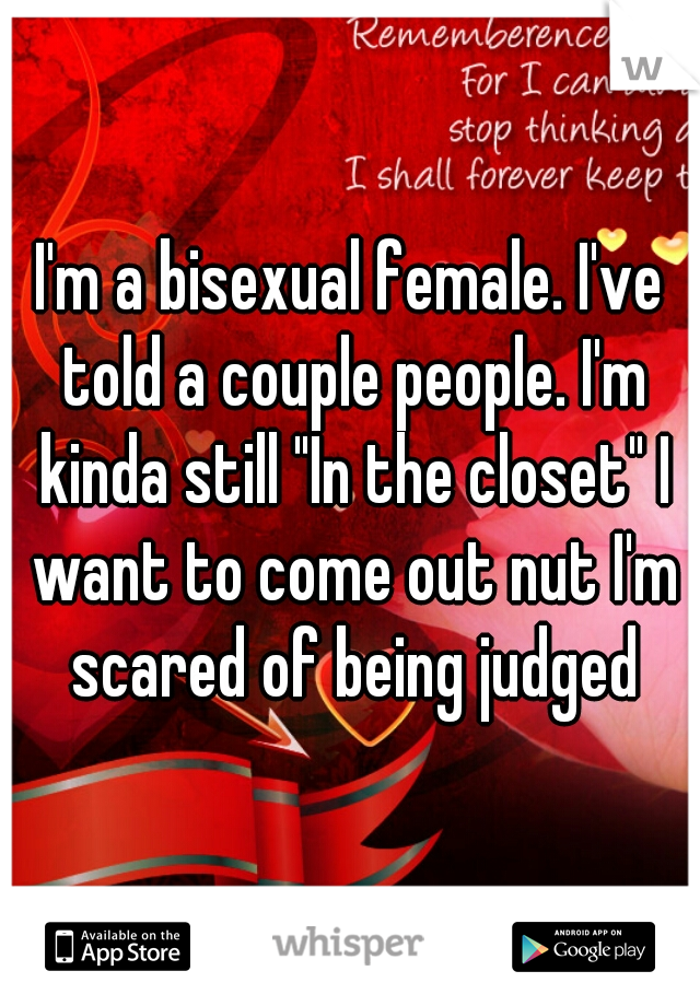 "I'm a bisexual female. I've told a couple people. I'm kinda still ""In the closet"" I want to come out nut I'm scared of being judged"