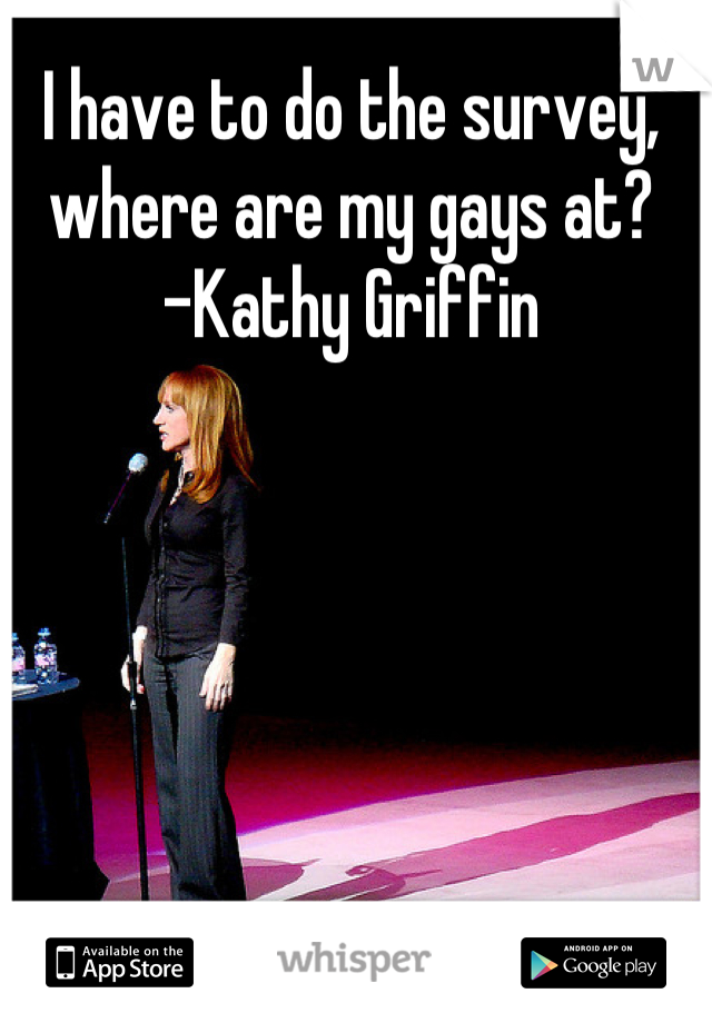 I have to do the survey, where are my gays at?  -Kathy Griffin