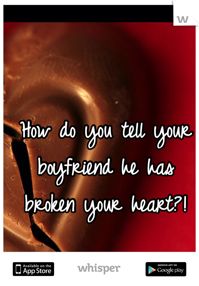 How do you tell your boyfriend he has broken your heart?!