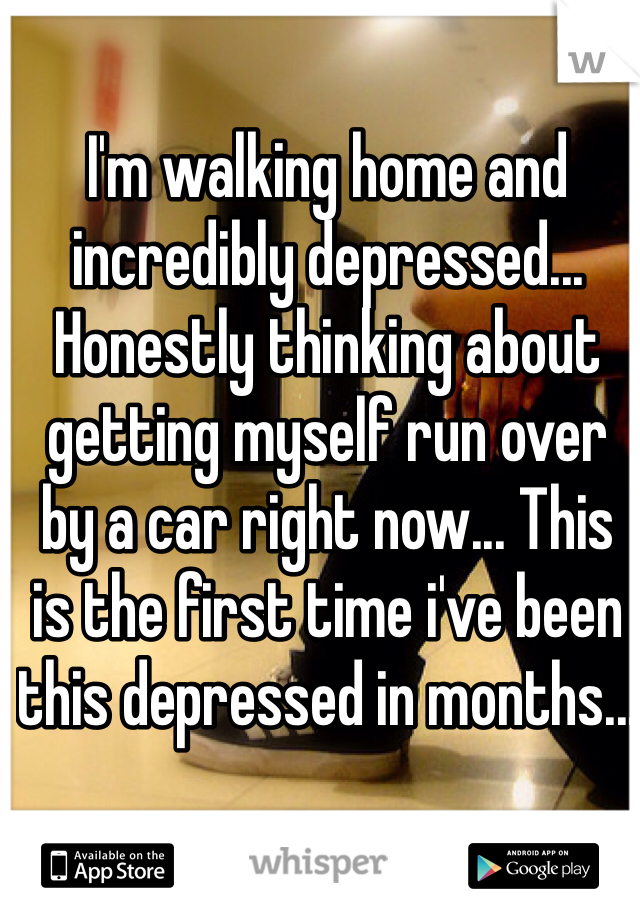 I'm walking home and incredibly depressed... Honestly thinking about getting myself run over by a car right now... This is the first time i've been this depressed in months...