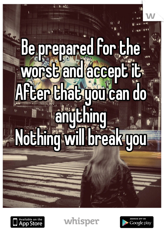 Be prepared for the worst and accept it  After that you can do anything  Nothing will break you