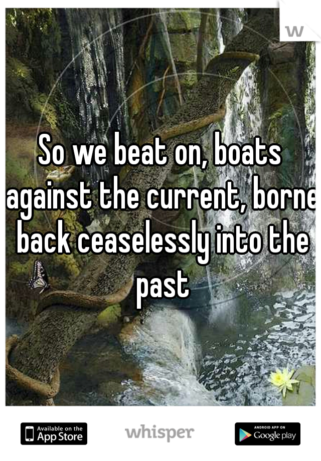 So we beat on, boats against the current, borne back ceaselessly into the past