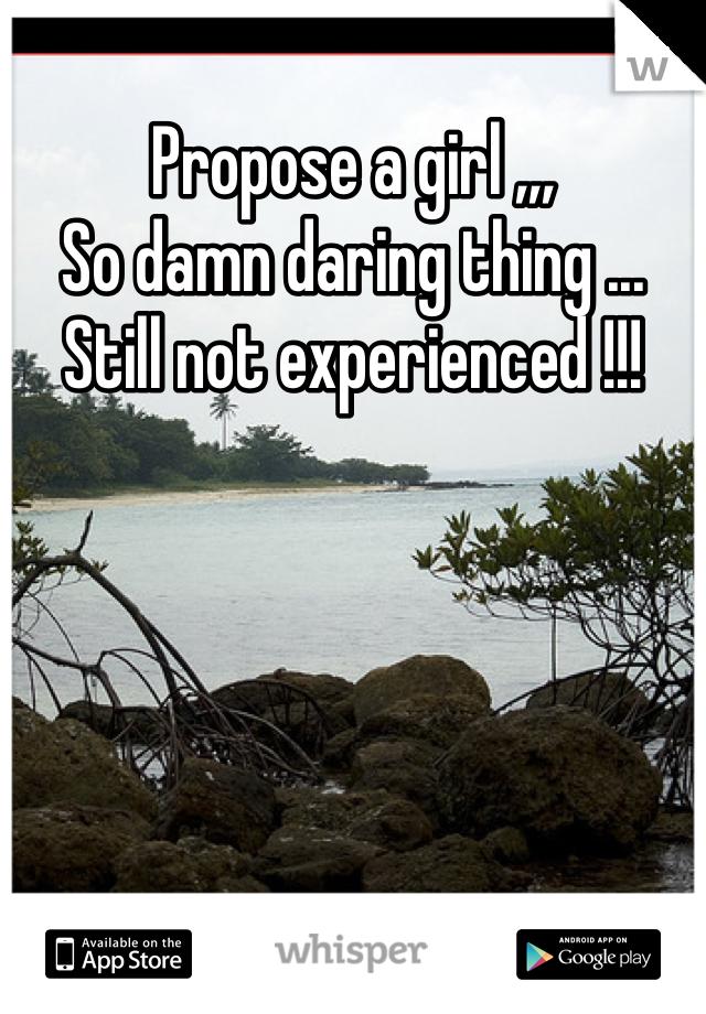 Propose a girl ,,,  So damn daring thing ...  Still not experienced !!!