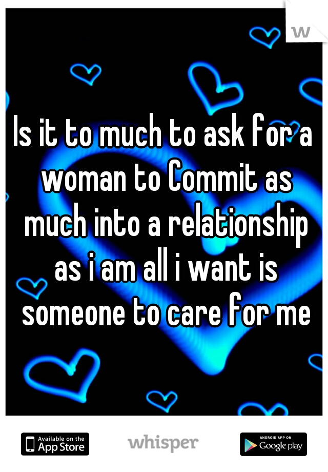Is it to much to ask for a woman to Commit as much into a relationship as i am all i want is someone to care for me