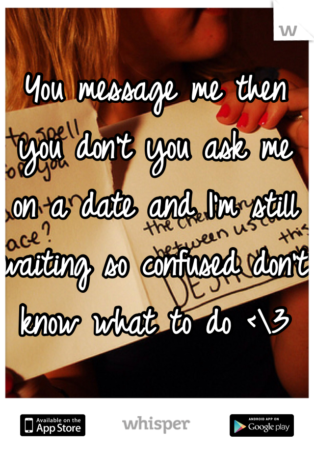 You message me then you don't you ask me on a date and I'm still waiting so confused don't know what to do <\3