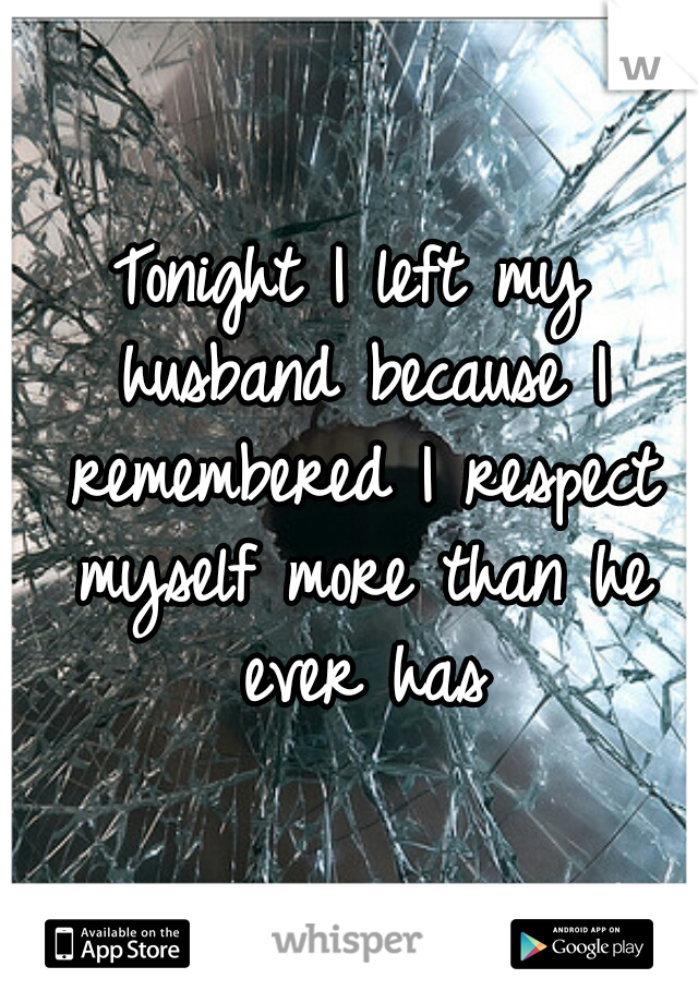 Tonight I left my husband because I remembered I respect myself more than he ever has