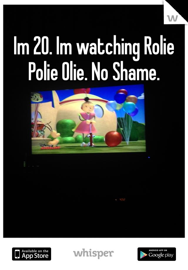 Im 20. Im watching Rolie Polie Olie. No Shame.