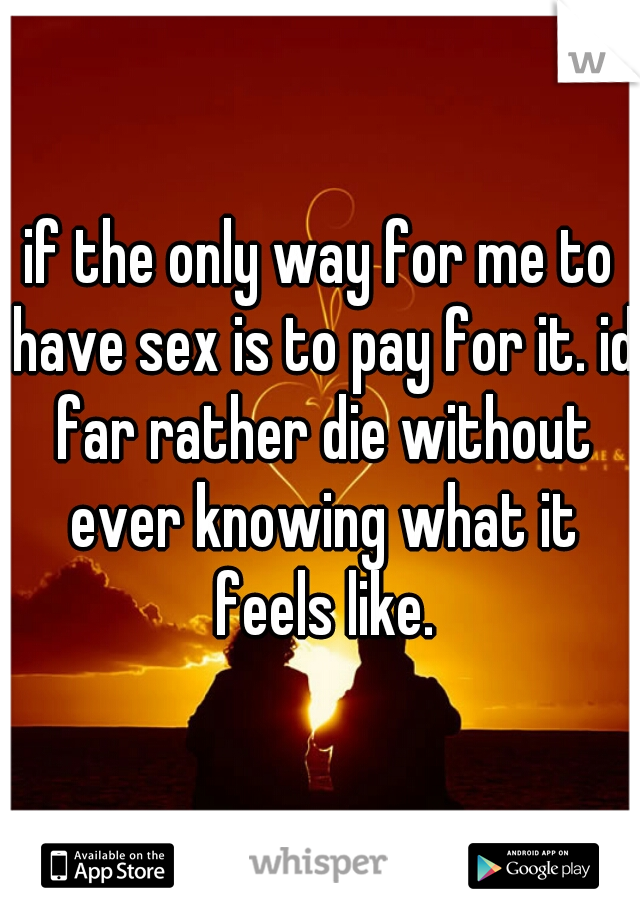 if the only way for me to have sex is to pay for it. id far rather die without ever knowing what it feels like.