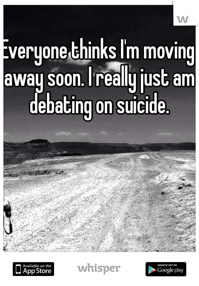 Everyone thinks I'm moving away soon. I really just am debating on suicide.