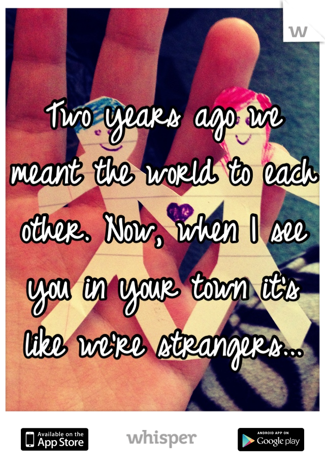 Two years ago we meant the world to each other. Now, when I see you in your town it's like we're strangers...