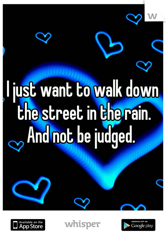 I just want to walk down the street in the rain.  And not be judged.