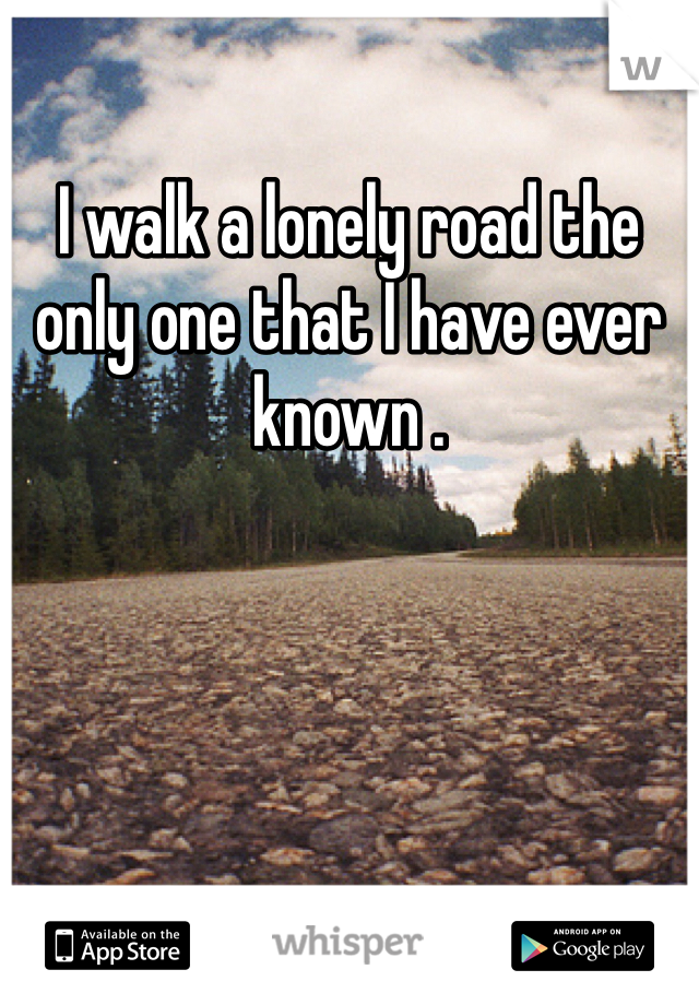 I walk a lonely road the only one that I have ever known .