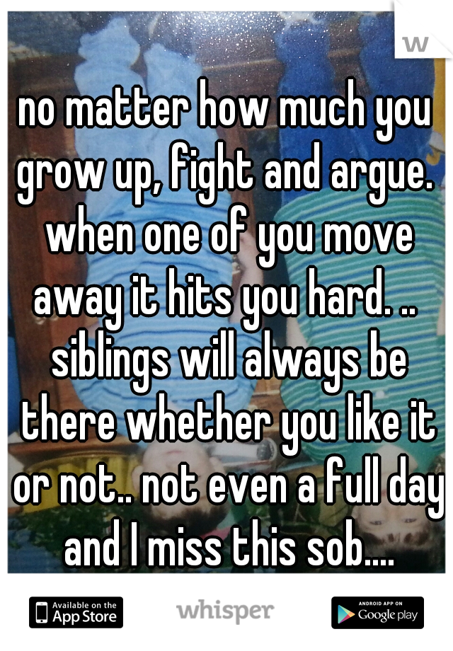 no matter how much you grow up, fight and argue.  when one of you move away it hits you hard. ..  siblings will always be there whether you like it or not.. not even a full day and I miss this sob....