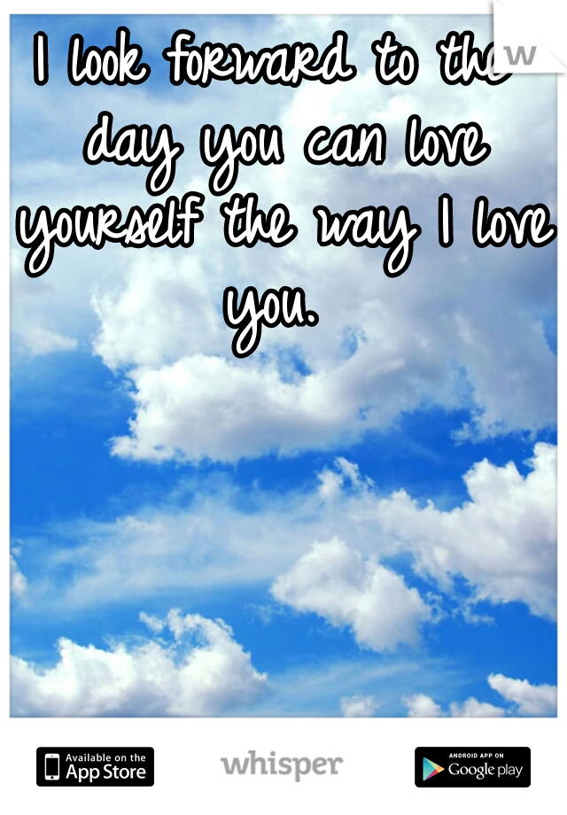 I look forward to the day you can love yourself the way I love you.