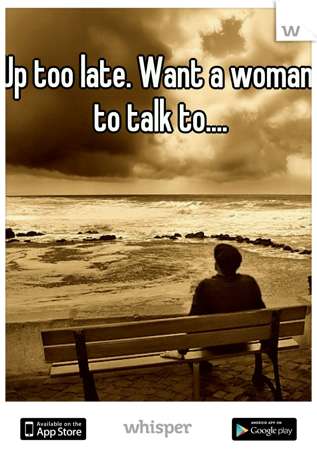 Up too late. Want a woman to talk to....