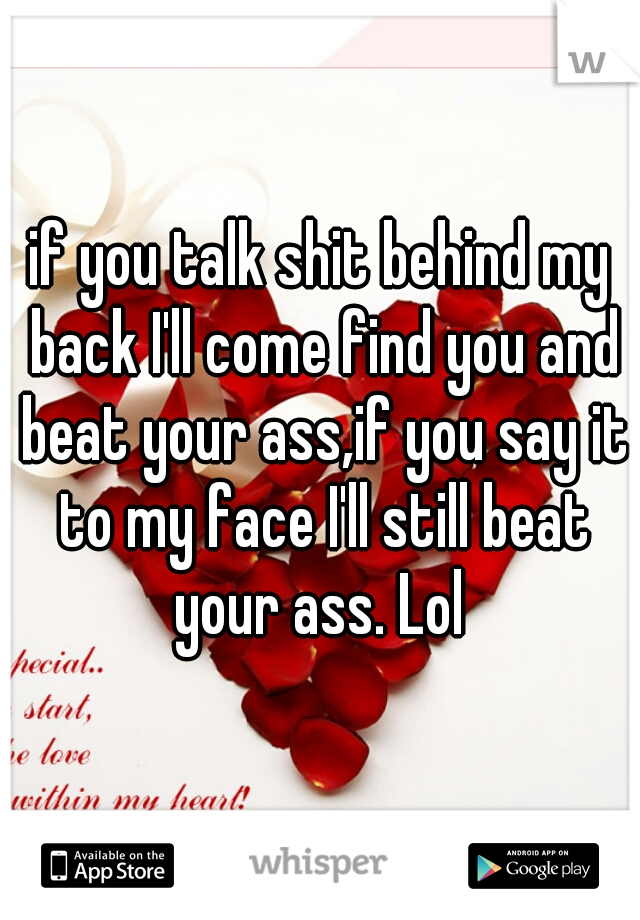 if you talk shit behind my back I'll come find you and beat your ass,if you say it to my face I'll still beat your ass. Lol