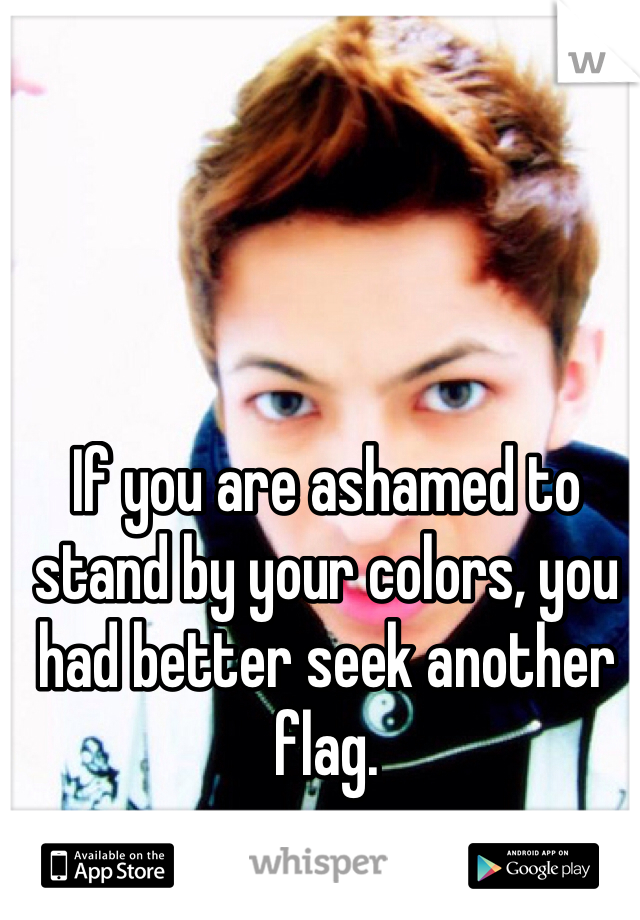 If you are ashamed to stand by your colors, you had better seek another flag.