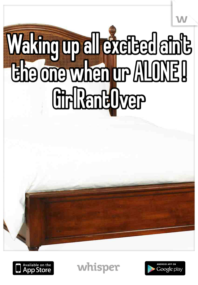 Waking up all excited ain't the one when ur ALONE ! GirlRantOver