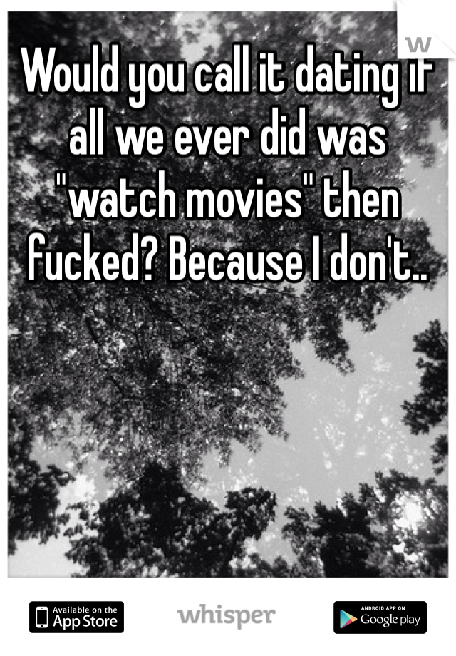 """Would you call it dating if all we ever did was """"watch movies"""" then fucked? Because I don't.."""