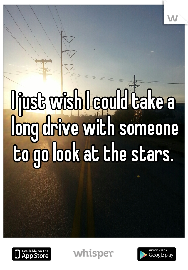 I just wish I could take a long drive with someone to go look at the stars.