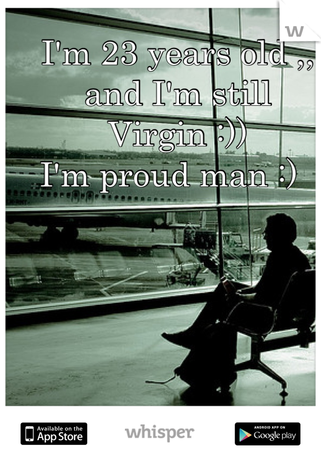 I'm 23 years old ,, and I'm still  Virgin :))  I'm proud man :)
