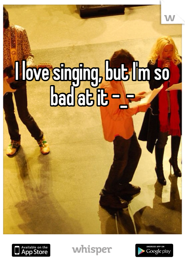 I love singing, but I'm so bad at it -_-