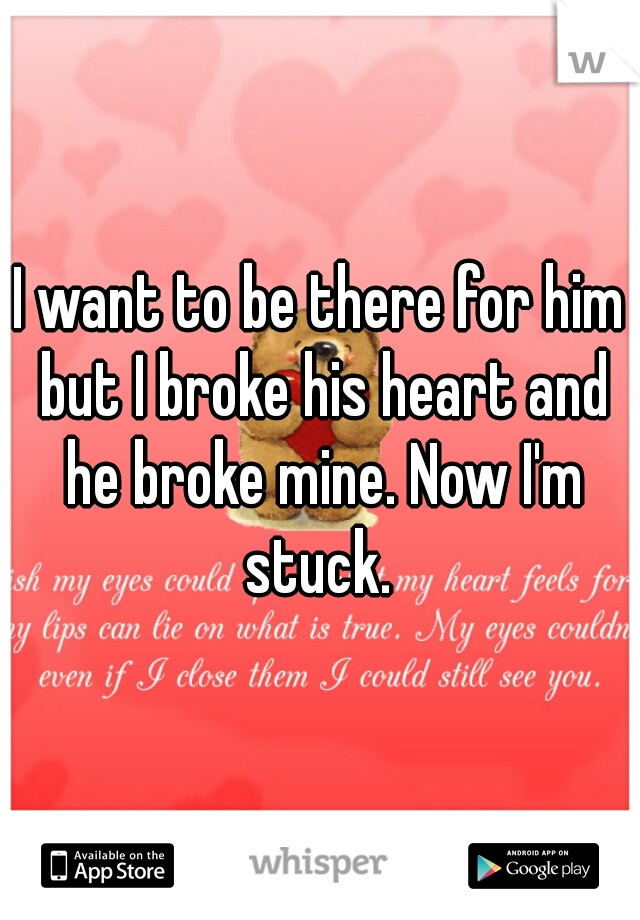 I want to be there for him but I broke his heart and he broke mine. Now I'm stuck.