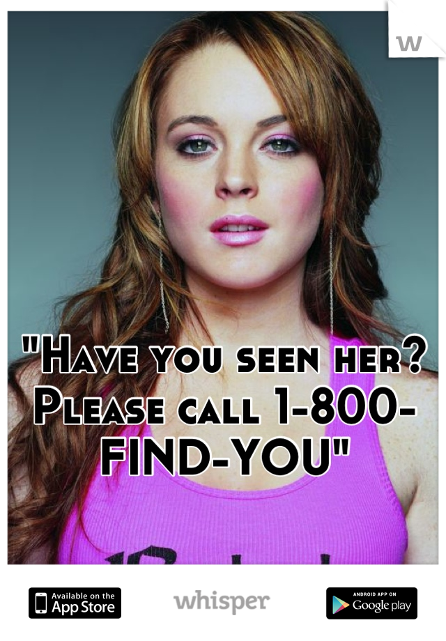 """""""Have you seen her? Please call 1-800-FIND-YOU"""""""