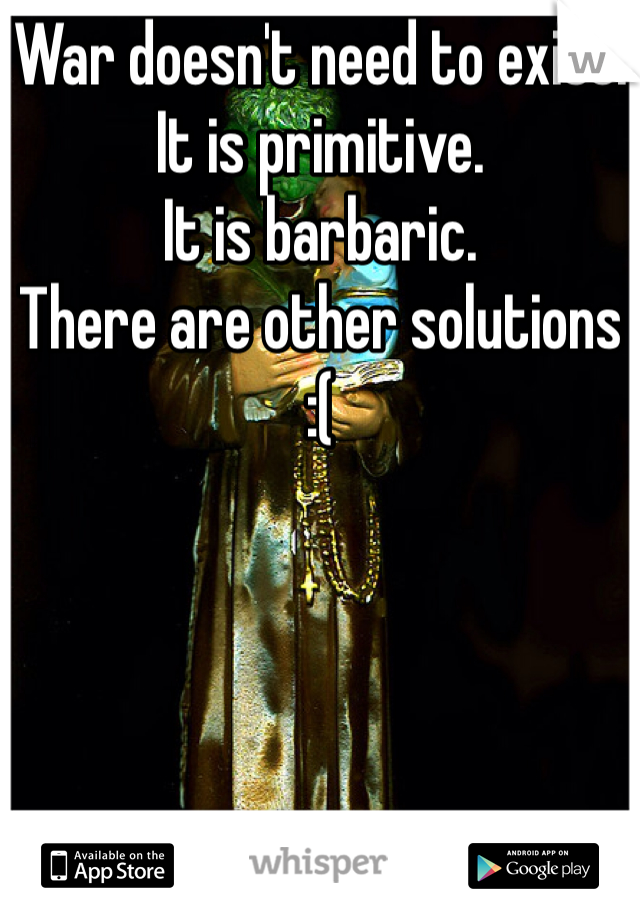 War doesn't need to exist. It is primitive. It is barbaric. There are other solutions  :(