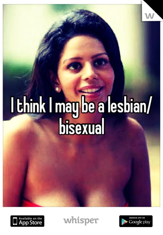 I think I may be a lesbian/bisexual