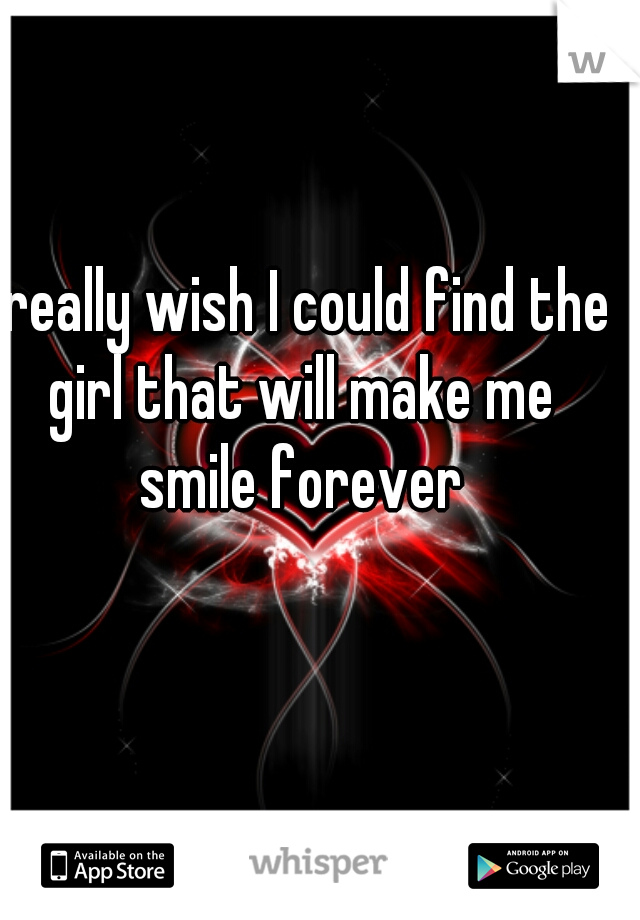 I really wish I could find the girl that will make me smile forever
