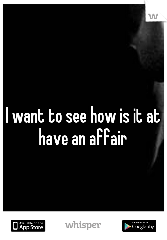I want to see how is it at have an affair