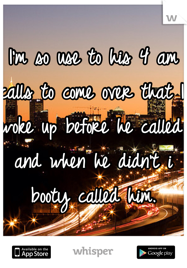 I'm so use to his 4 am calls to come over that I woke up before he called and when he didn't i booty called him.