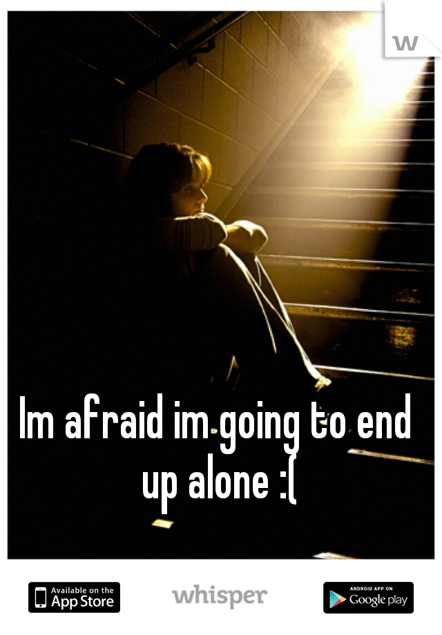 Im afraid im going to end up alone :(
