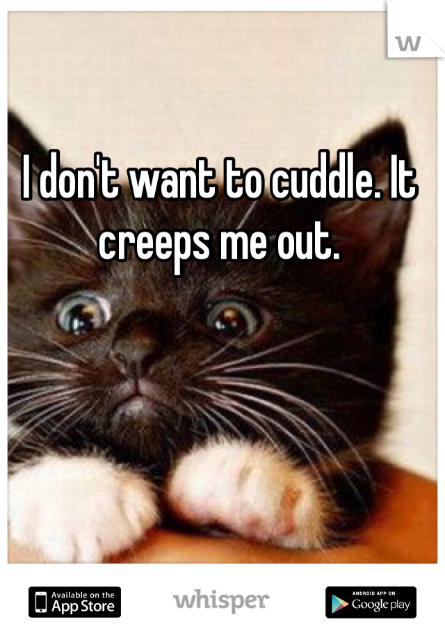 I don't want to cuddle. It creeps me out.