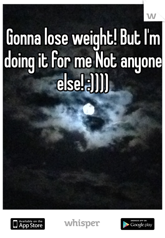 Gonna lose weight! But I'm doing it for me Not anyone else! :))))