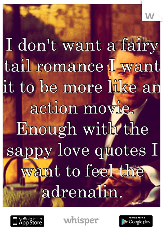 I don't want a fairy tail romance I want it to be more like an action movie. Enough with the sappy love quotes I want to feel the adrenalin.