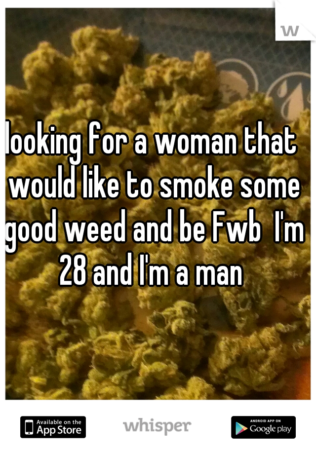 looking for a woman that would like to smoke some good weed and be Fwb  I'm 28 and I'm a man
