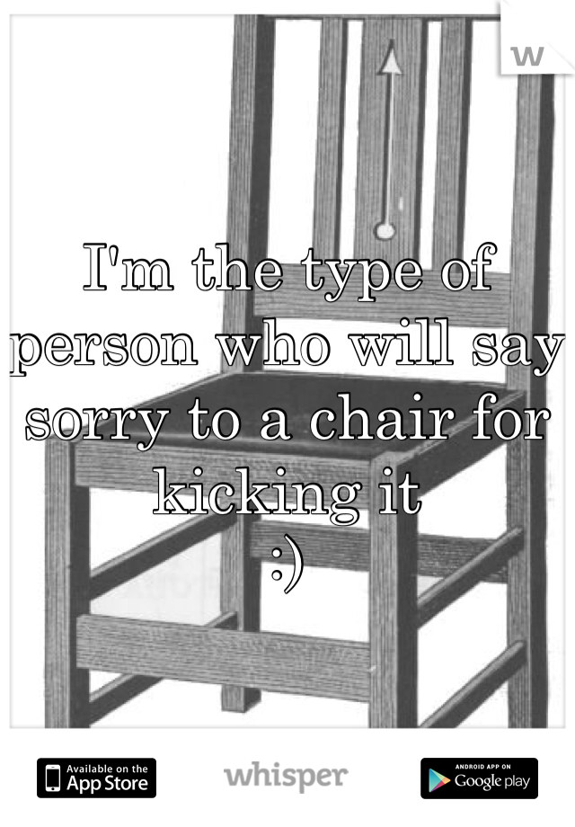 I'm the type of person who will say sorry to a chair for kicking it :)
