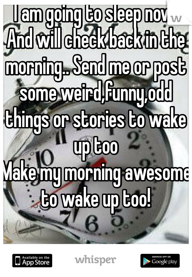 I am going to sleep now. And will check back in the morning.. Send me or post some weird,funny,odd things or stories to wake up too  Make my morning awesome to wake up too!
