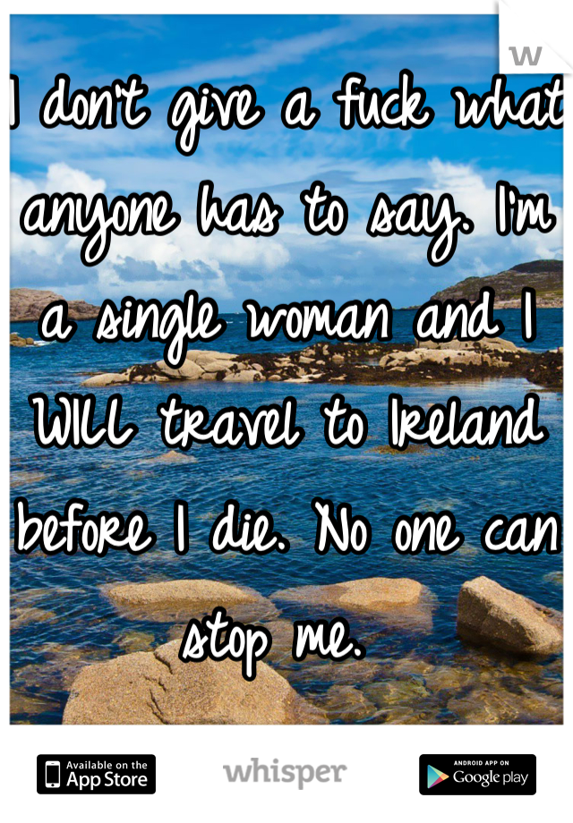 I don't give a fuck what anyone has to say. I'm a single woman and I WILL travel to Ireland before I die. No one can stop me.